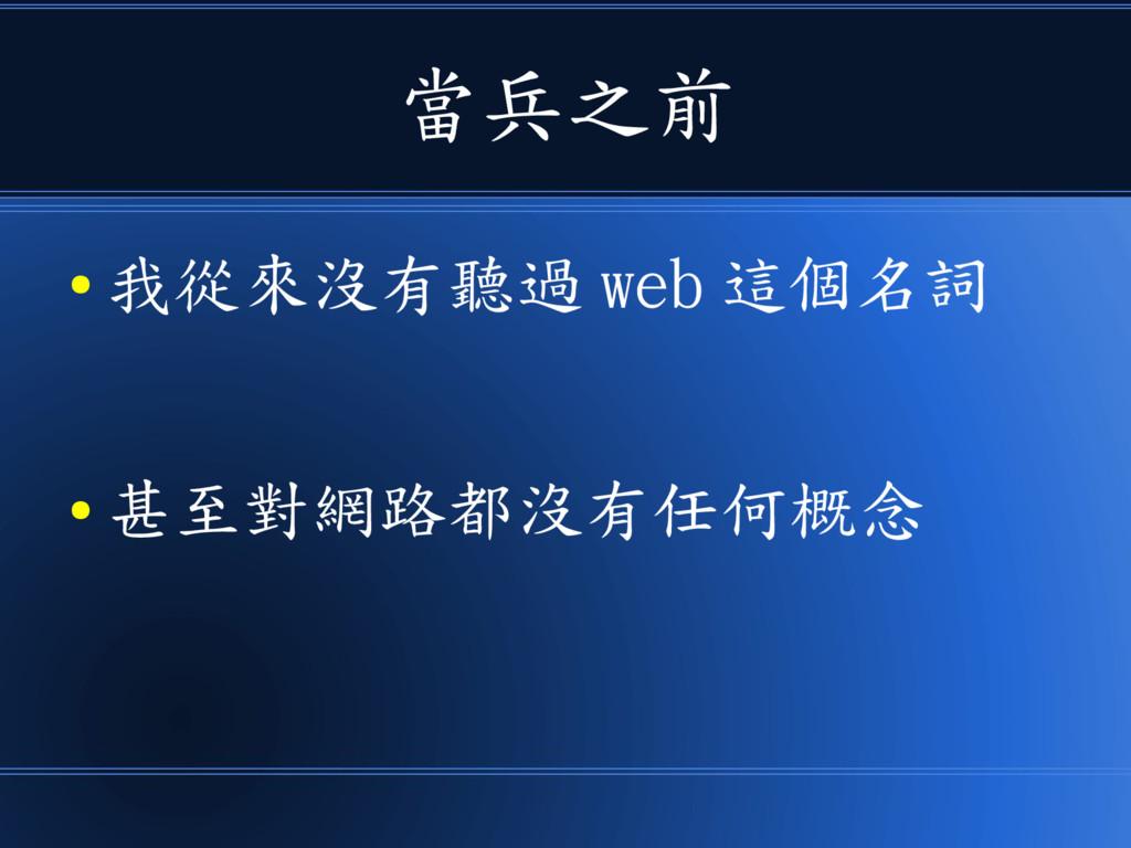當兵之前 ● 我從來沒有聽過 web 這個名詞 ● 甚至對網路都沒有任何概念