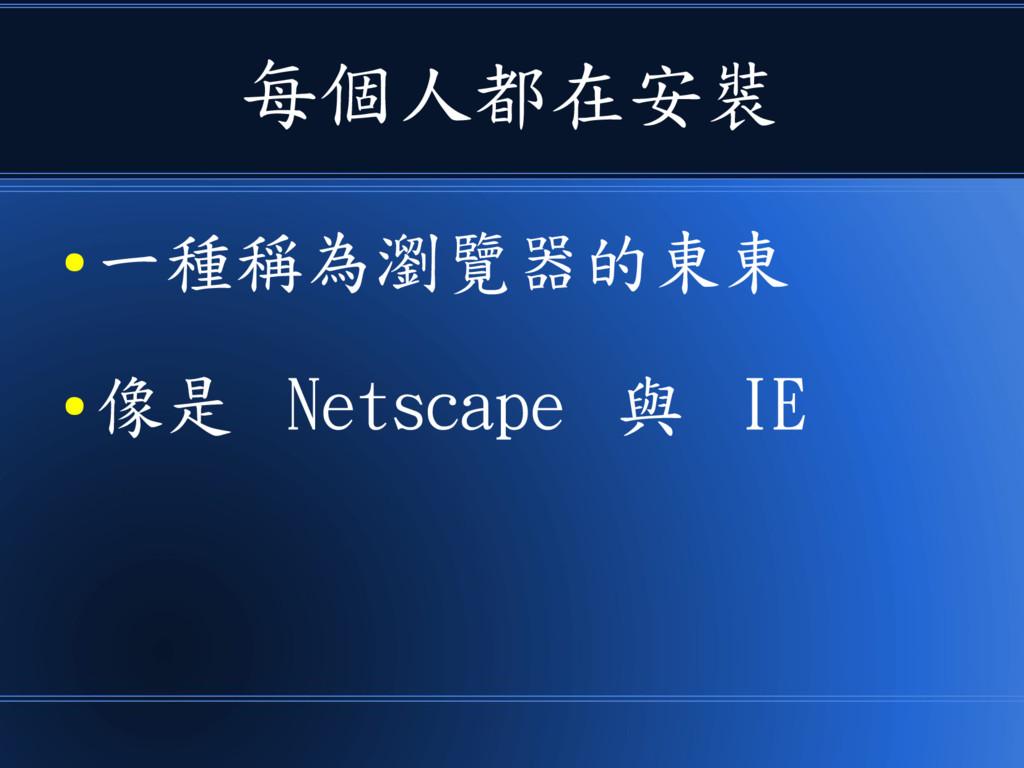 每個人都在安裝 ● 一種稱為瀏覽器的東東 ● 像是 Netscape 與 IE