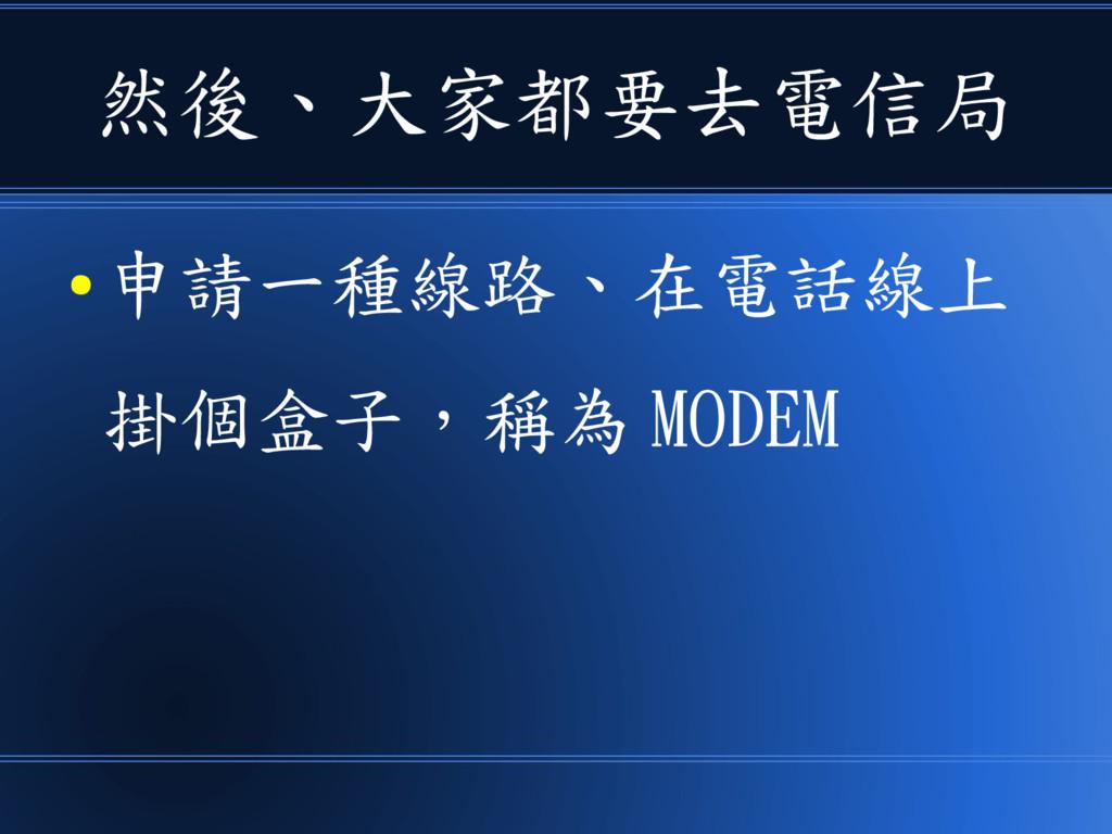 然後、大家都要去電信局 ● 申請一種線路、在電話線上 掛個盒子,稱為 MODEM