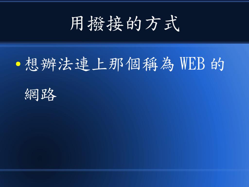 用撥接的方式 ● 想辦法連上那個稱為 WEB 的 網路