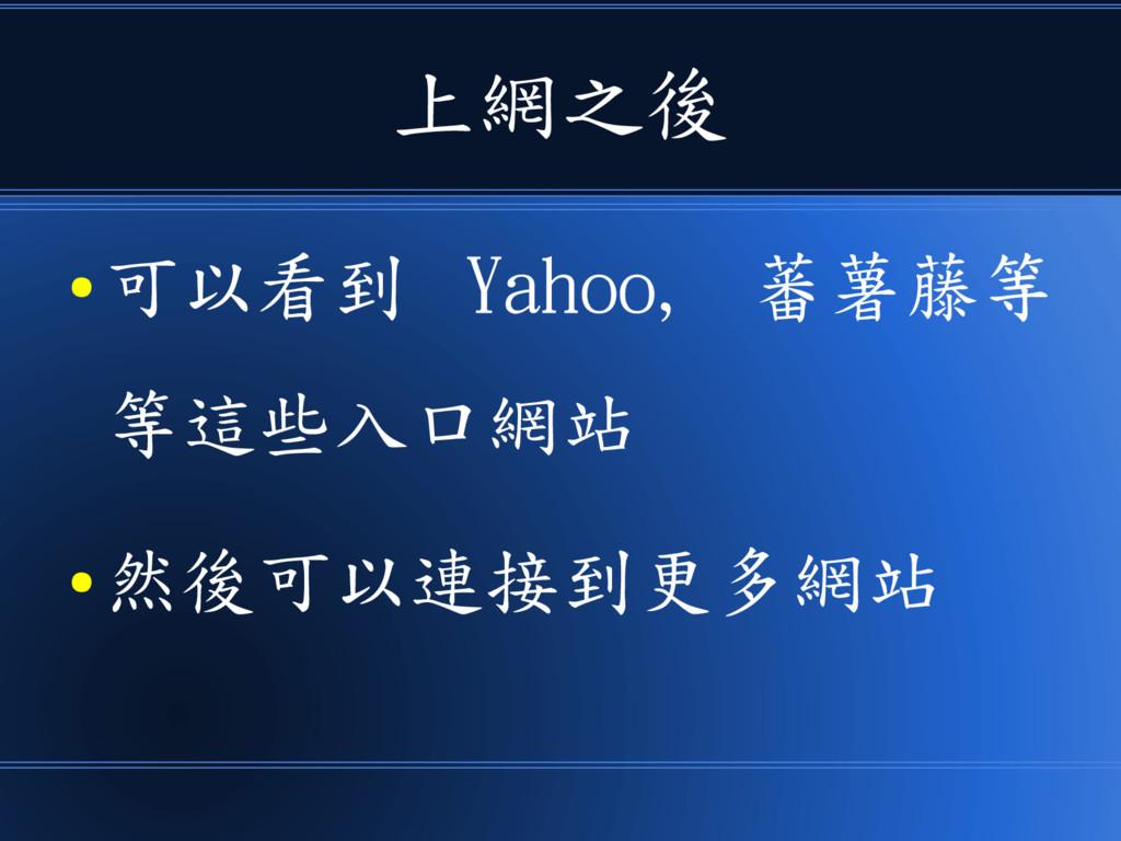 上網之後 ● 可以看到 Yahoo, 蕃薯藤等 等這些入口網站 ● 然後可以連接到更多網站