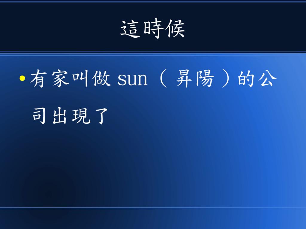 這時候 ● 有家叫做 sun ( 昇陽 ) 的公 司出現了