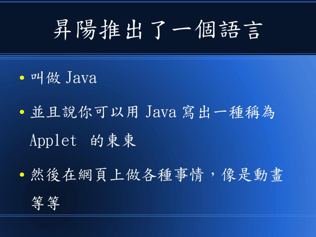 昇陽推出了一個語言 ● 叫做 Java ● 並且說你可以用 Java 寫出一種稱為 Apple...