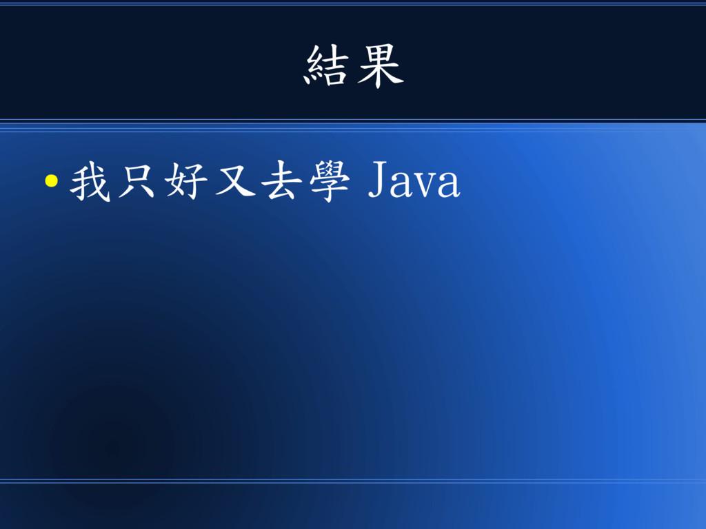 結果 ● 我只好又去學 Java