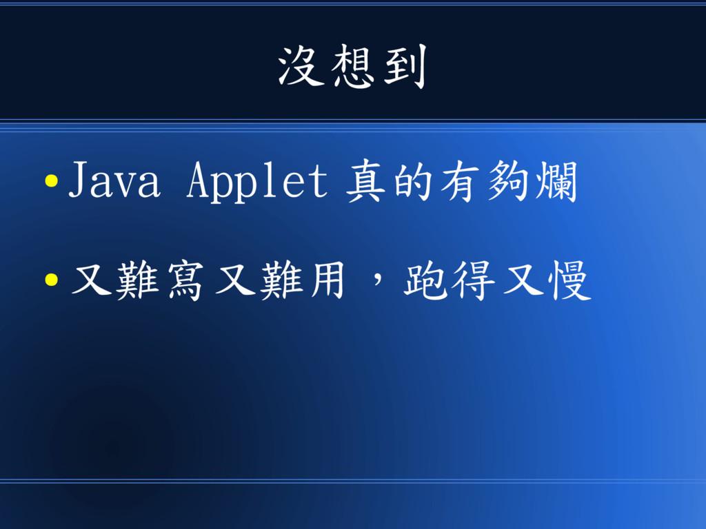 沒想到 ● Java Applet 真的有夠爛 ● 又難寫又難用,跑得又慢