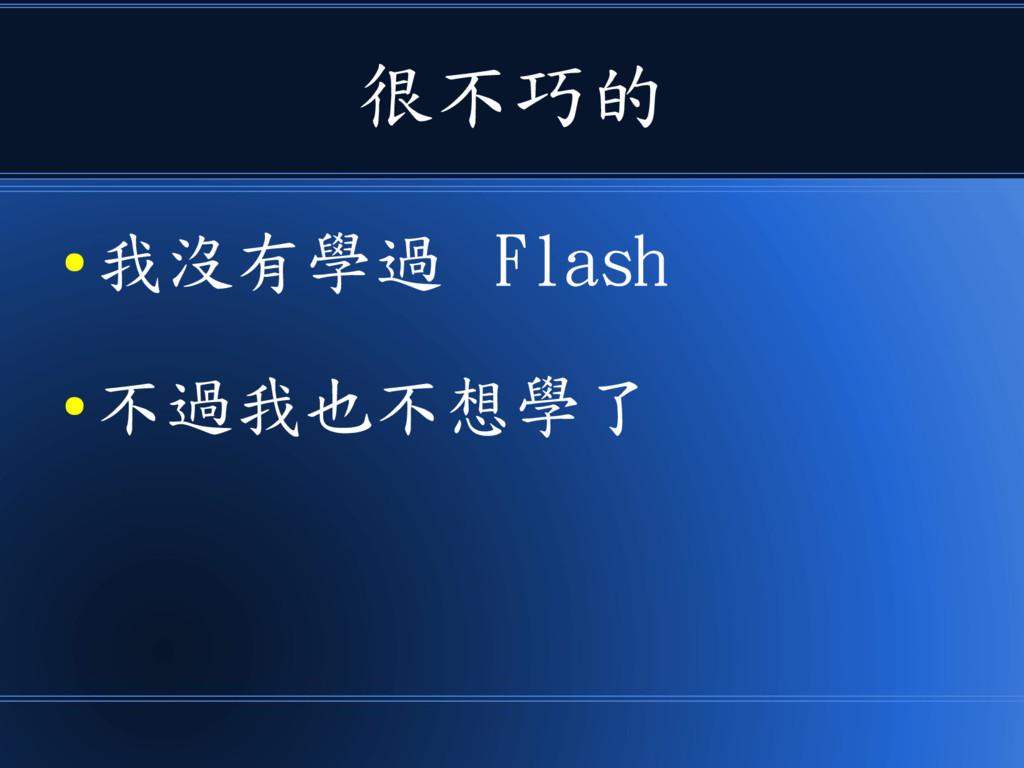很不巧的 ● 我沒有學過 Flash ● 不過我也不想學了
