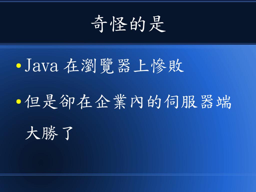 奇怪的是 ● Java 在瀏覽器上慘敗 ● 但是卻在企業內的伺服器端 大勝了