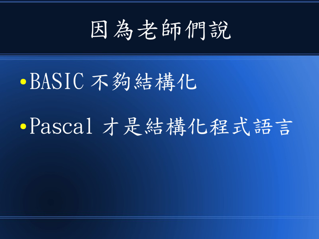 因為老師們說 ● BASIC 不夠結構化 ● Pascal 才是結構化程式語言