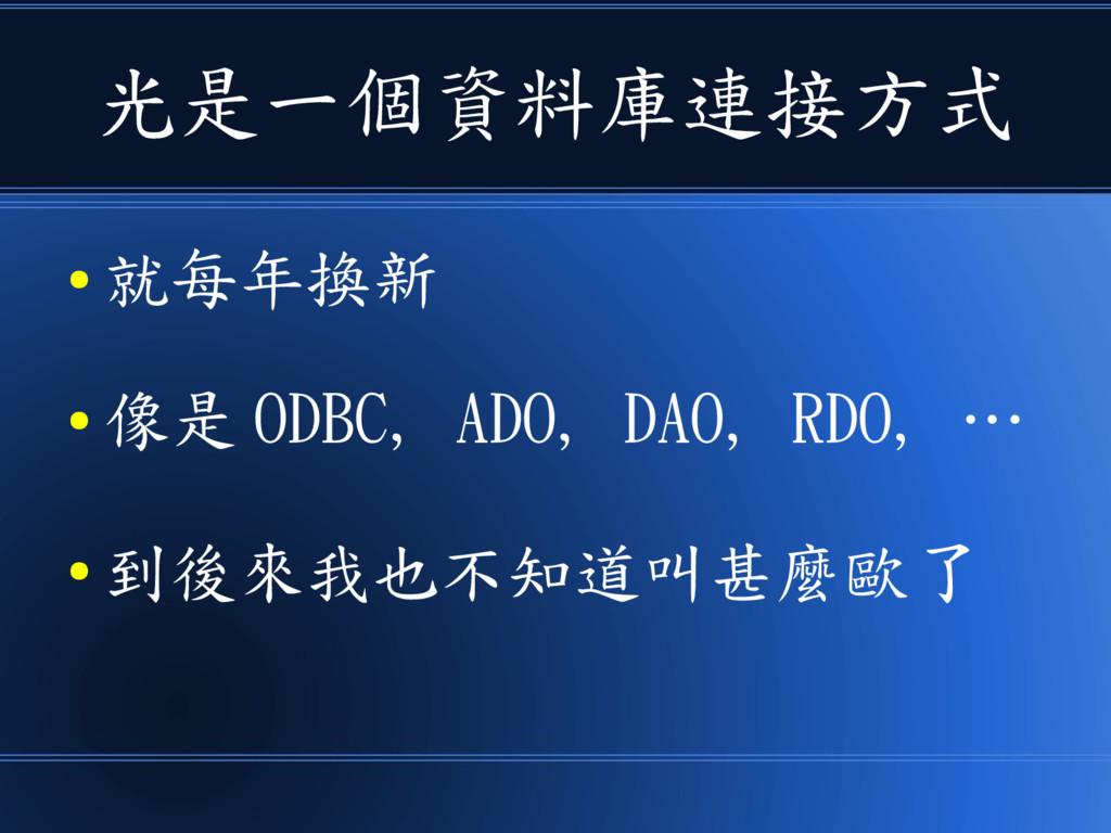 光是一個資料庫連接方式 ● 就每年換新 ● 像是 ODBC, ADO, DAO, RDO, …...