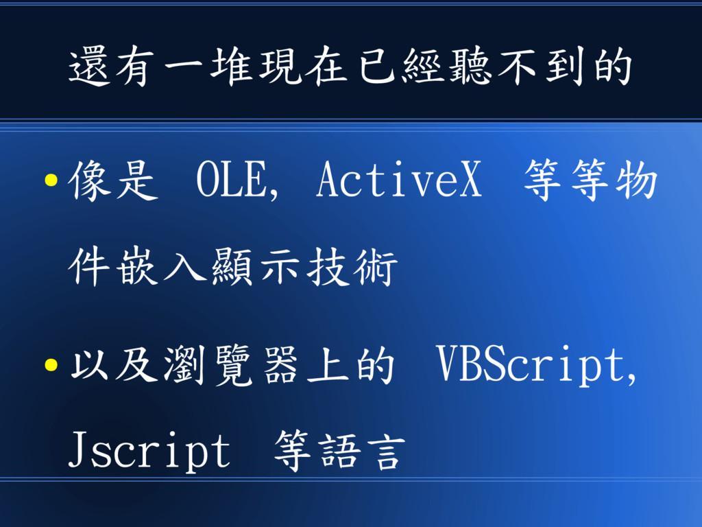 還有一堆現在已經聽不到的 ● 像是 OLE, ActiveX 等等物 件嵌入顯示技術 ● 以及...