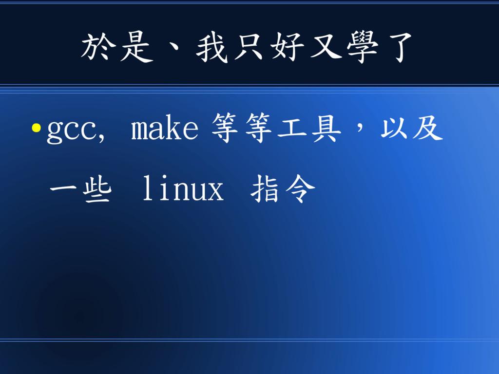 於是、我只好又學了 ● gcc, make 等等工具,以及 一些 linux 指令