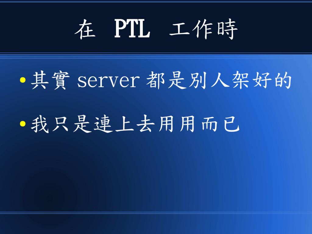 在 PTL 工作時 ● 其實 server 都是別人架好的 ● 我只是連上去用用而已