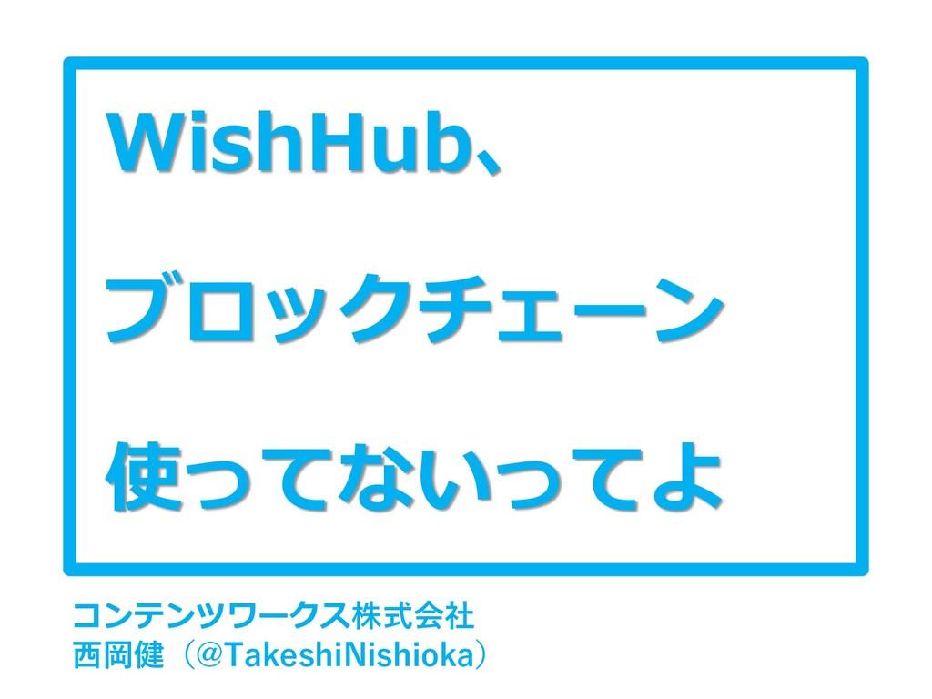 WishHub、 ブロックチェーン 使ってないってよ コンテンツワークス株式会社 西岡健(@T...