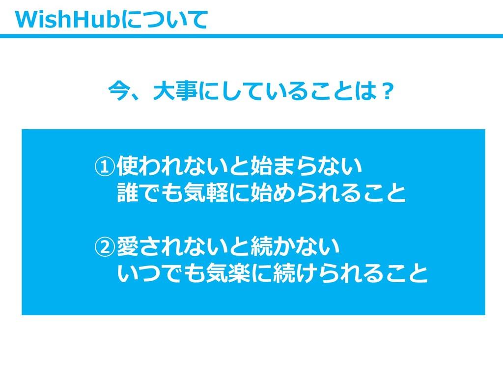 WishHubについて 今、大事にしていることは? ①使われないと始まらない 誰でも気軽に始め...