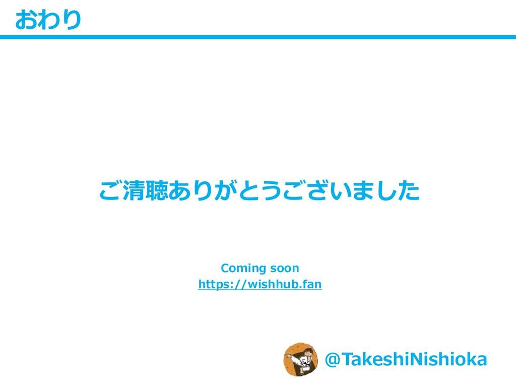 おわり ご清聴ありがとうございました @TakeshiNishioka Coming soon...
