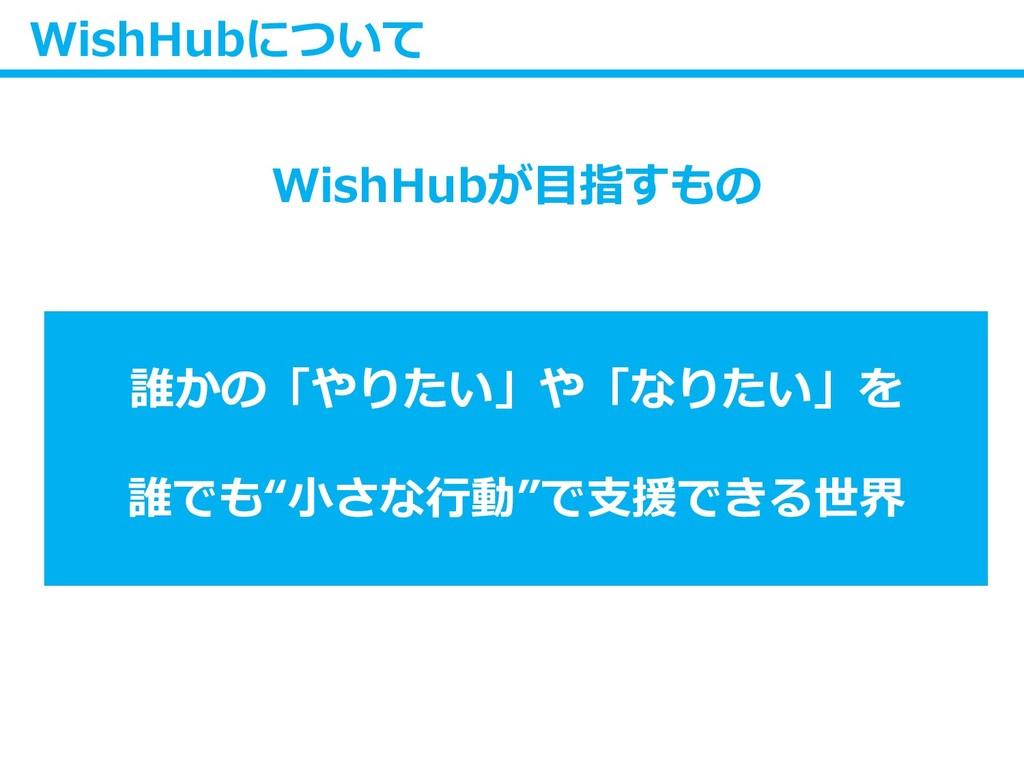 WishHubについて WishHubが目指すもの 誰かの「やりたい」や「なりたい」を 誰でも...