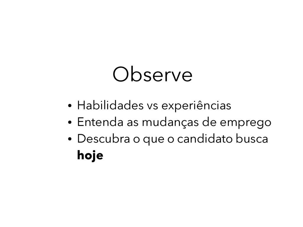 Observe ● Habilidades vs experiências ● Entenda...