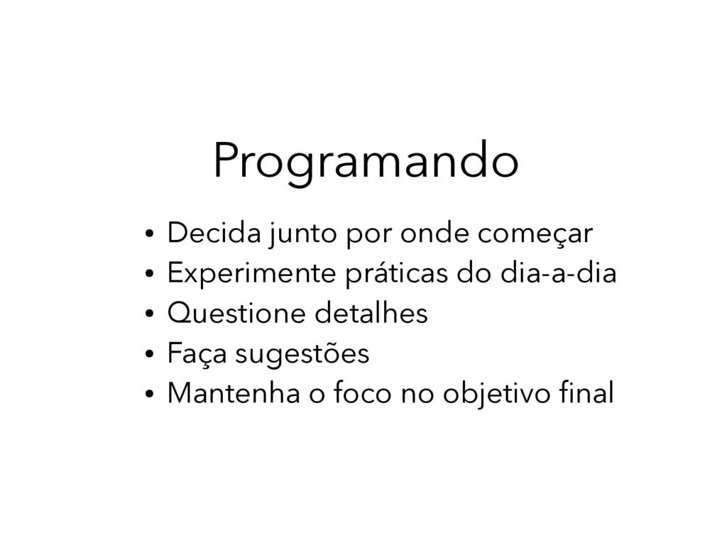 Programando ● Decida junto por onde começar ● E...