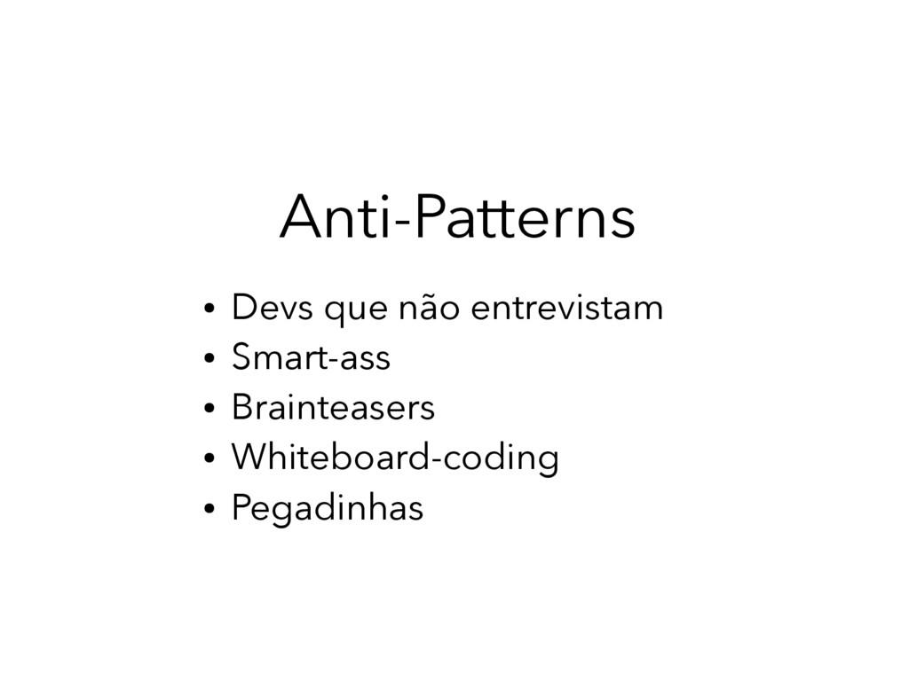 Anti-Patterns ● Devs que não entrevistam ● Smar...