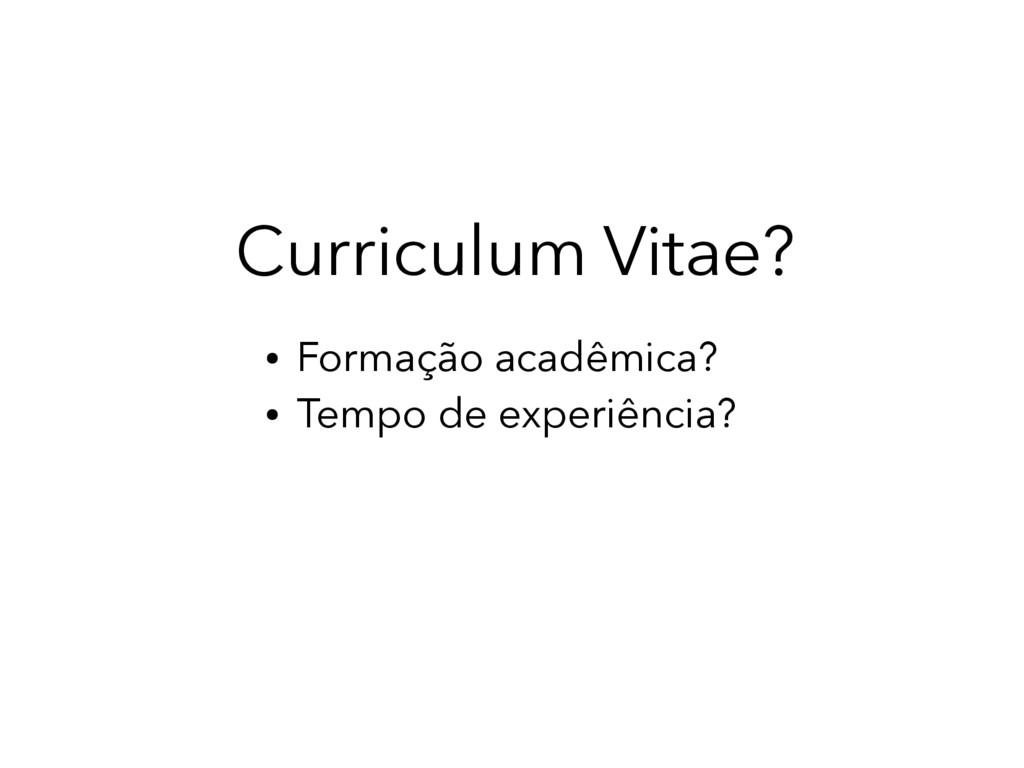 Curriculum Vitae? ● Formação acadêmica? ● Tempo...