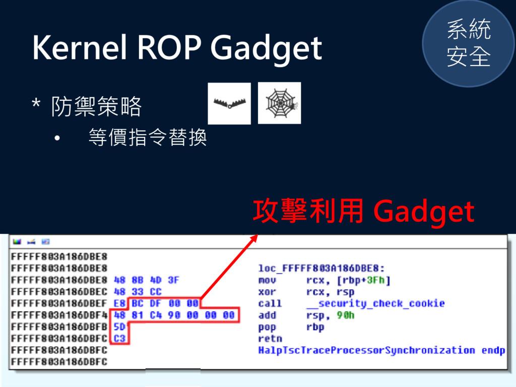 Kernel ROP Gadget * 防禦策略 • 等價指令替換 攻擊利用 Gadget