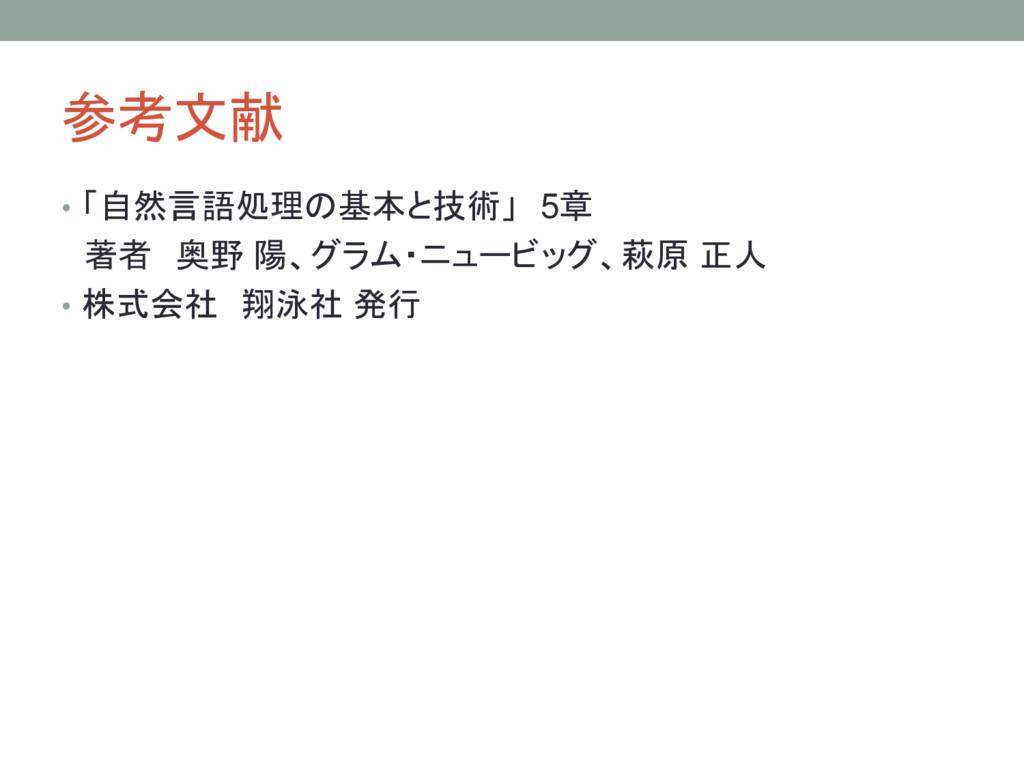参考文献 • 「自然言語処理の基本と技術」 5章 著者 奥野 陽、グラム・ニュービッグ、萩原 ...