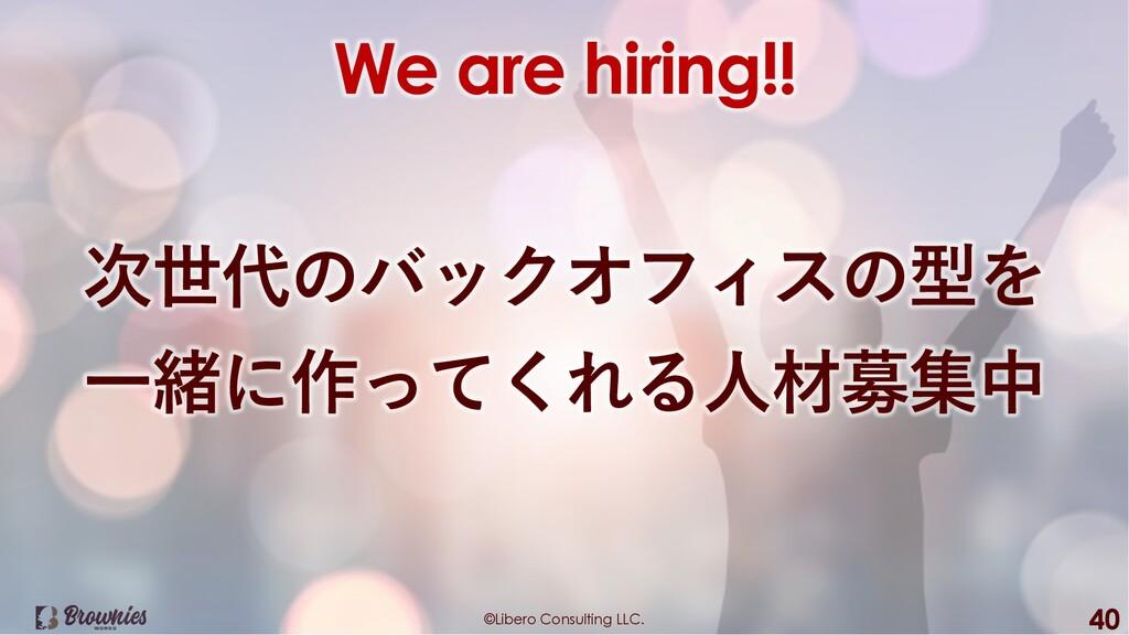 ©Libero Consulting LLC. 40 We are hiring!! 次世代の...