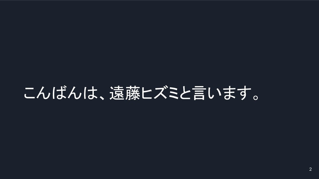 2 こんばんは、遠藤ヒズミと言います。