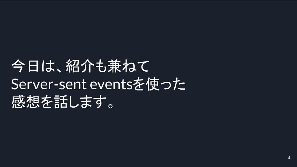 4 今日は、紹介も兼ねて Server-sent eventsを使った 感想を話します。