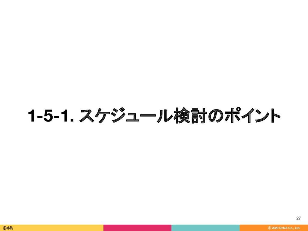 ⓒ 2020 DeNA Co., Ltd. 1-5-1. スケジュール検討のポイント 27
