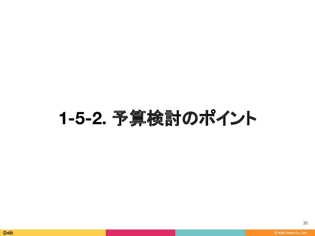ⓒ 2020 DeNA Co., Ltd. 1-5-2. 予算検討のポイント 30