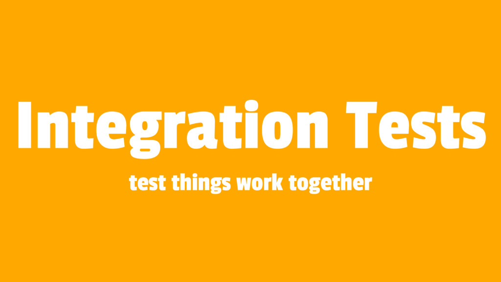 Integration Tests test things work together