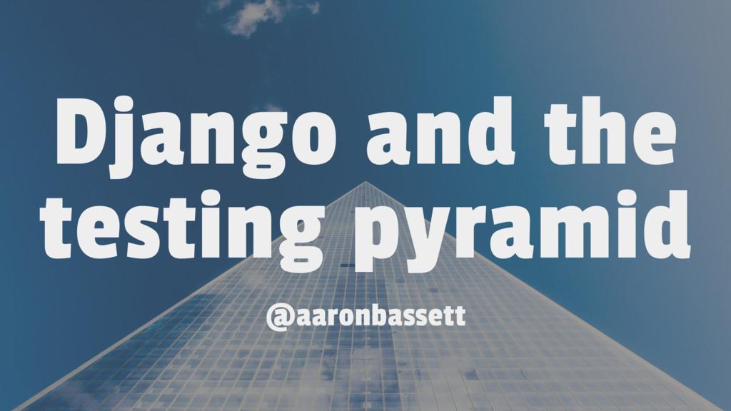 Django and the testing pyramid @aaronbassett