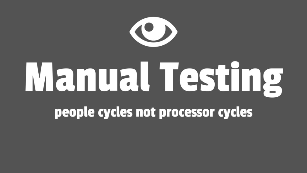 Manual Testing people cycles not processor cycl...