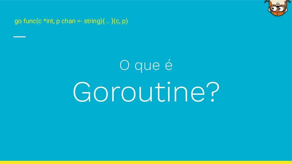 O que é Goroutine? go func(c *int, p chan <- st...