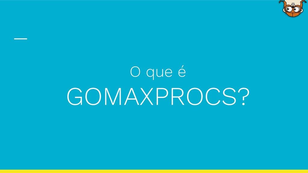 O que é GOMAXPROCS?