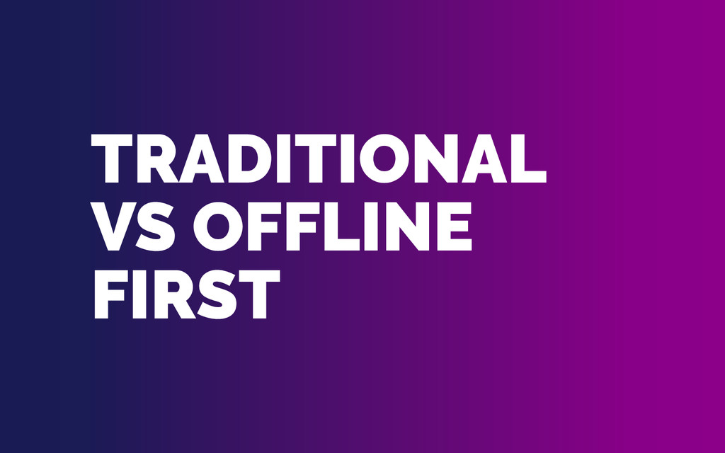TRADITIONAL VS OFFLINE FIRST