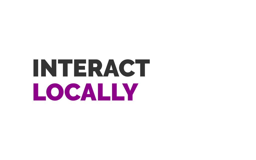 INTERACT LOCALLY