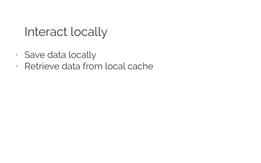 Interact locally • Save data locally • Retrie...
