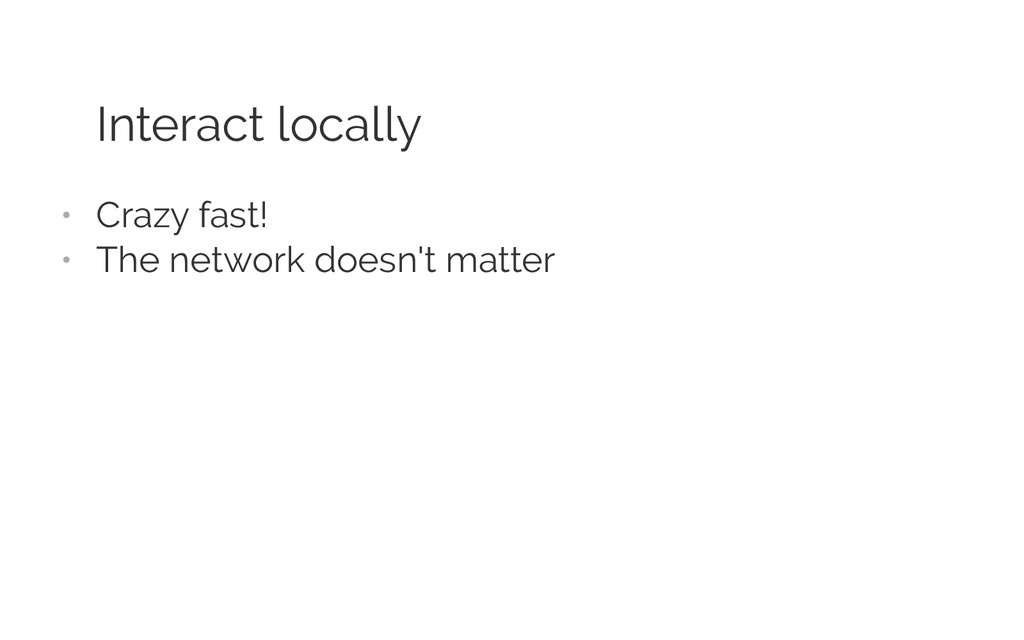 Interact locally • Crazy fast! • The network ...