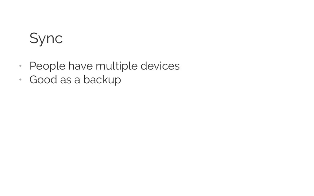 Sync • People have multiple devices • Good as...