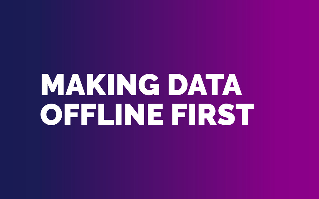 MAKING DATA OFFLINE FIRST