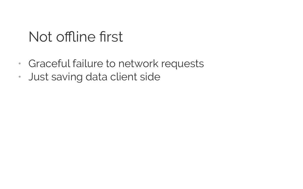Not offline first • Graceful failure to network r...
