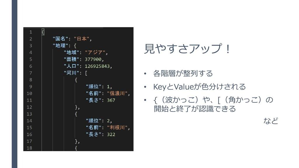 見やすさアップ! • 各階層が整列する • KeyとValueが色分けされる • {(波かっこ...