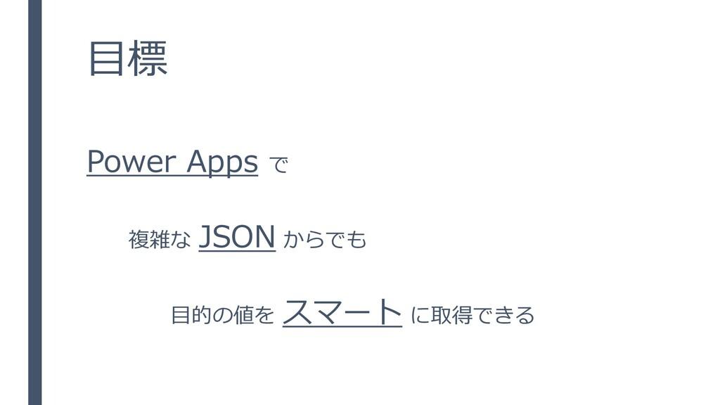 目標 Power Apps で 複雑な JSON からでも 目的の値を スマート に取得できる