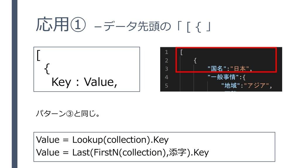応用① -データ先頭の「 [ { 」 パターン③と同じ。 [ { Key : Value, V...
