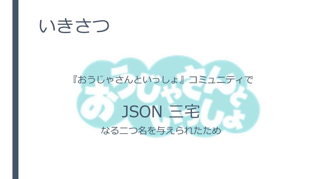 いきさつ 『おうじゃさんといっしょ』コミュニティで JSON 三宅 なる二つ名を与えられたため