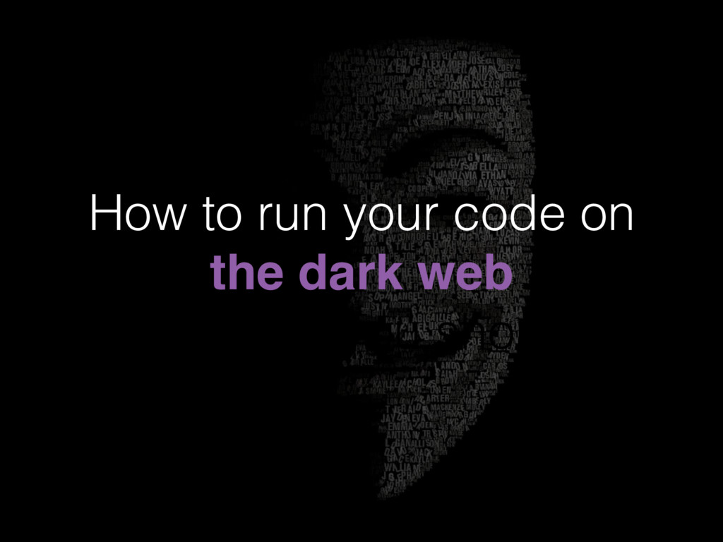 How to run your code on the dark web (and why y...