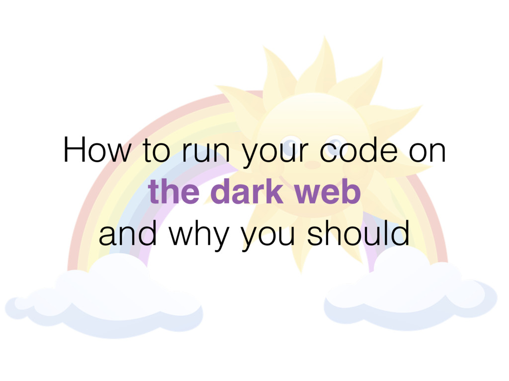 How to run your code on the dark web and why yo...
