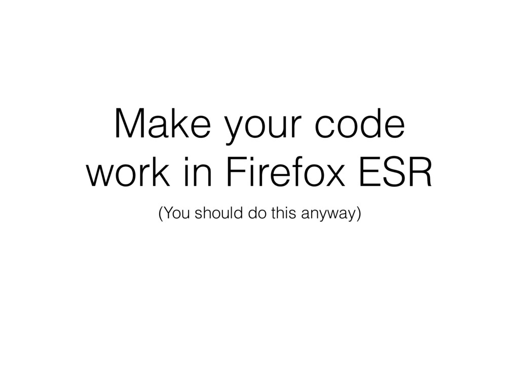Make your code work in Firefox ESR (You should ...